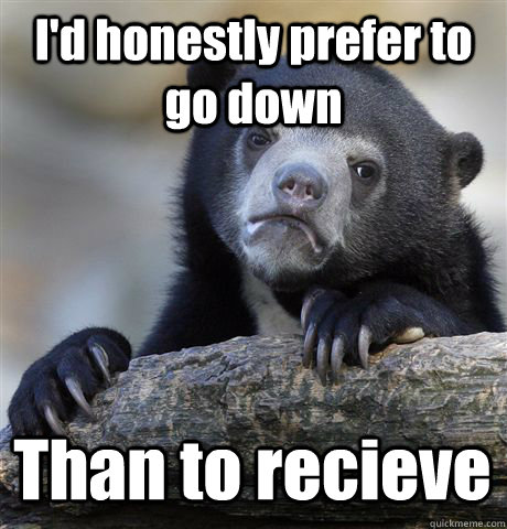 I'd honestly prefer to go down Than to recieve - I'd honestly prefer to go down Than to recieve  Confession Bear