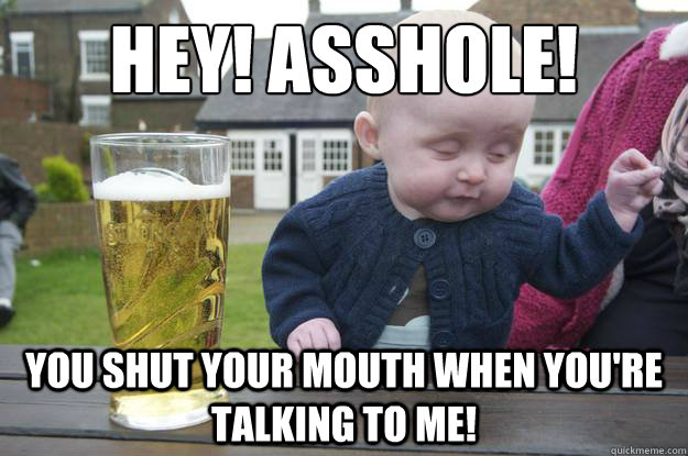 Hey! Asshole! You Shut Your Mouth When You're Talking To Me! - Hey! Asshole! You Shut Your Mouth When You're Talking To Me!  drunk baby