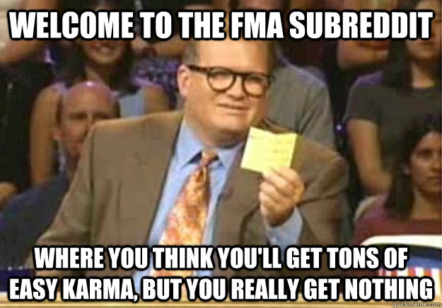 Welcome to the FMA subreddit Where you think you'll get tons of easy karma, but you really get nothing - Welcome to the FMA subreddit Where you think you'll get tons of easy karma, but you really get nothing  Welcome to