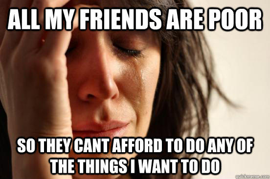 all my friends are poor So they cant afford to do any of the things i want to do - all my friends are poor So they cant afford to do any of the things i want to do  First World Problems