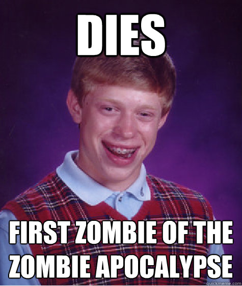 Dies First Zombie of the zombie apocalypse  - Dies First Zombie of the zombie apocalypse   Bad Luck Brian