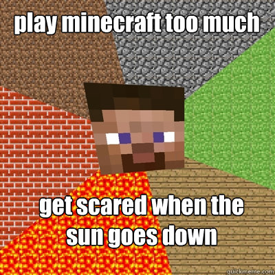 play minecraft too much get scared when the  sun goes down