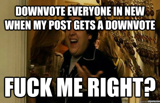 DOWNVOTE EVERYONE IN NEW WHEN MY POST GETS A DOWNVOTE Fuck me right? - DOWNVOTE EVERYONE IN NEW WHEN MY POST GETS A DOWNVOTE Fuck me right?  Jonah Hill - Fuck me right