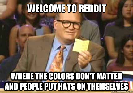 Welcome to reddit Where the colors don't matter and people put hats on themselves - Welcome to reddit Where the colors don't matter and people put hats on themselves  Misc