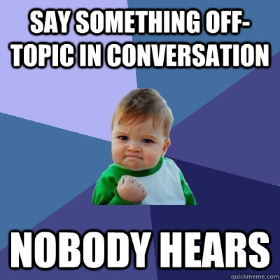 Say something off-topic in conversation nobody hears - Say something off-topic in conversation nobody hears  Success Kid