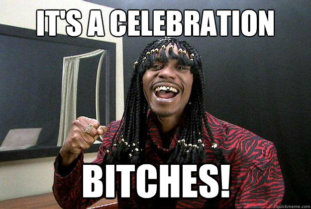 IT'S A CELEBRATION BITCHES!