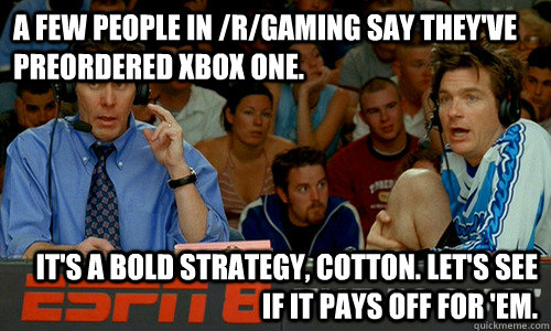 A few people in /r/gaming say they've preordered Xbox One. It's a bold strategy, Cotton. Let's see if it pays off for 'em. - A few people in /r/gaming say they've preordered Xbox One. It's a bold strategy, Cotton. Let's see if it pays off for 'em.  Cotton Pepper