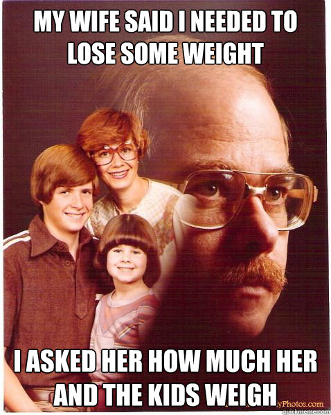 My wife said I needed to lose some weight I asked her how much her and the kids weigh - My wife said I needed to lose some weight I asked her how much her and the kids weigh  Vengeance Dad