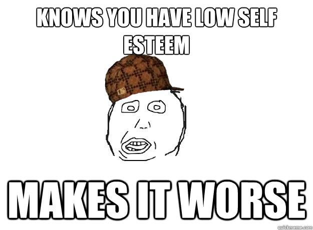3549e2f54dad7b3644c4360e01a4119b8445469f8a52d9f7d8e9089685e10af0 knows you have low self esteem makes it worse scumbag friend