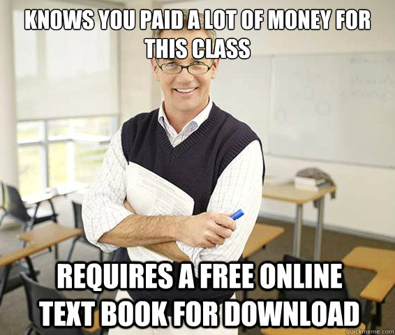 Knows you paid a lot of money for this class requires a free online text book for download  Good Guy College Professor