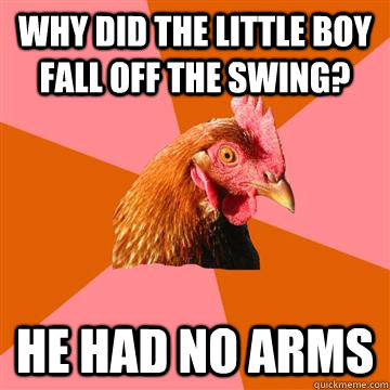 why did the little boy fall off the swing? he had no arms - why did the little boy fall off the swing? he had no arms  Anti-Joke Chicken