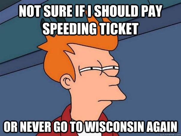 Not sure if I should pay speeding ticket Or never go to wisconsin again - Not sure if I should pay speeding ticket Or never go to wisconsin again  Futurama Fry