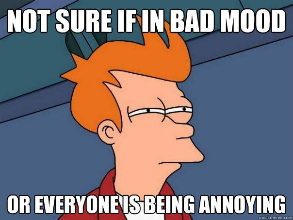 not sure if in bad mood or everyone is being annoying - not sure if in bad mood or everyone is being annoying  Futurama Fry