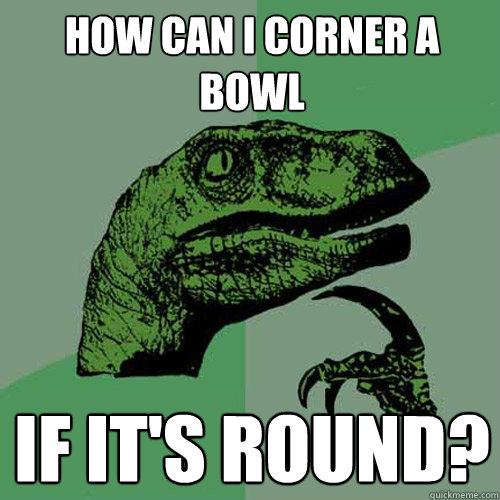 How can i corner a bowl if it's round? - How can i corner a bowl if it's round?  Philosoraptor