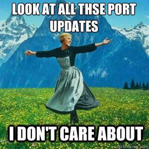 Look at all thse Port Updates I don't care about - Look at all thse Port Updates I don't care about  And look at all the fucks I give