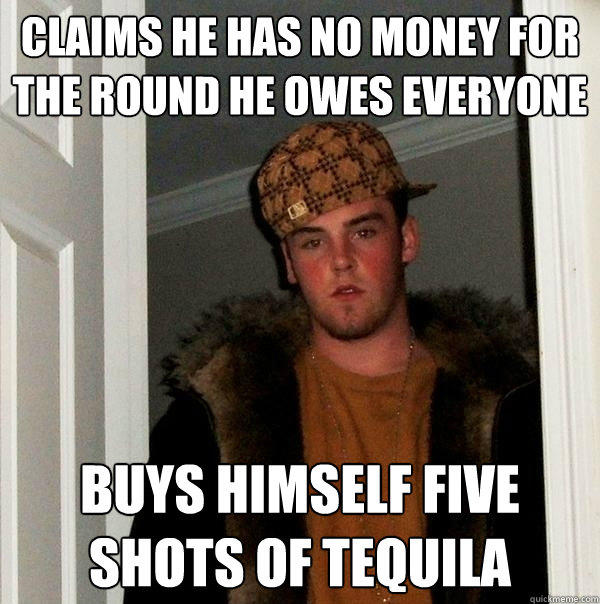 claims he has no money for the round he owes everyone Buys himself five shots of tequila - claims he has no money for the round he owes everyone Buys himself five shots of tequila  Scumbag Steve