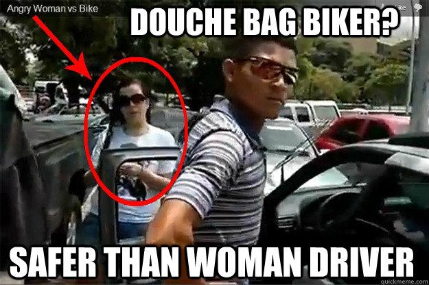 douche bag biker? Safer than woman driver - douche bag biker? Safer than woman driver  angry woman vs biker