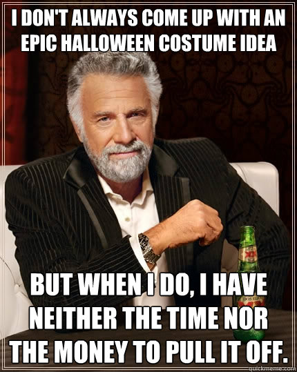 I don't always come up with an epic Halloween costume idea but when i do, I have neither the time nor the money to pull it off. - I don't always come up with an epic Halloween costume idea but when i do, I have neither the time nor the money to pull it off.  The Most Interesting Man In The World