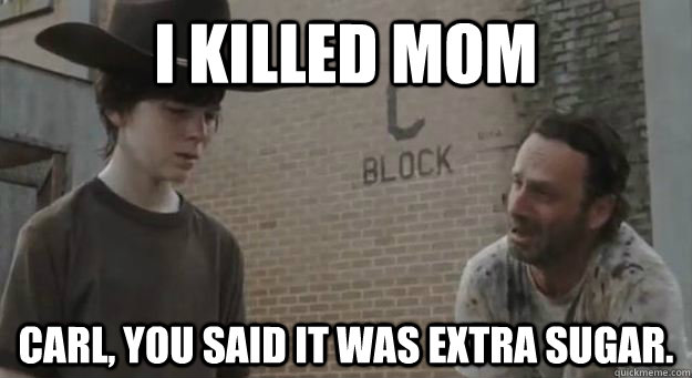 I killed mom Carl, you said it was extra sugar.