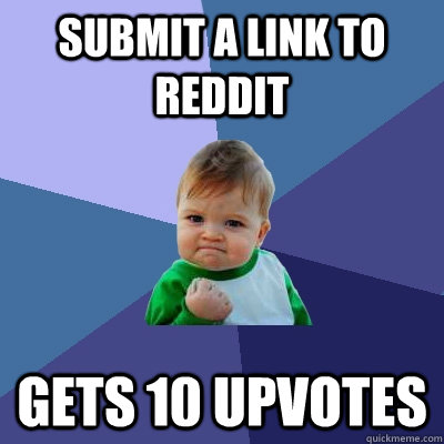 Submit a link to Reddit Gets 10 upvotes - Submit a link to Reddit Gets 10 upvotes  Success Kid