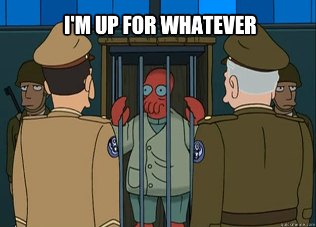 I'm up for whatever - I'm up for whatever  Zoidberg up for whatever