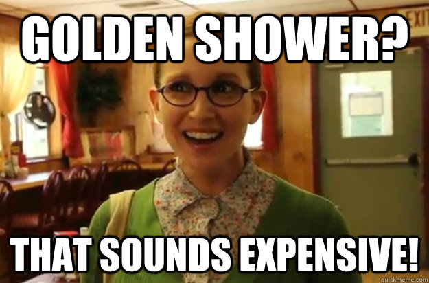 Golden shower? That sounds expensive! - Golden shower? That sounds expensive!  Sexually Oblivious Female