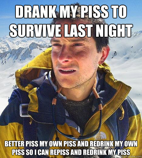 drank my piss to survive last night better piss my own piss and redrink my own piss so i can repiss and redrink my piss - drank my piss to survive last night better piss my own piss and redrink my own piss so i can repiss and redrink my piss  Bear Grylls