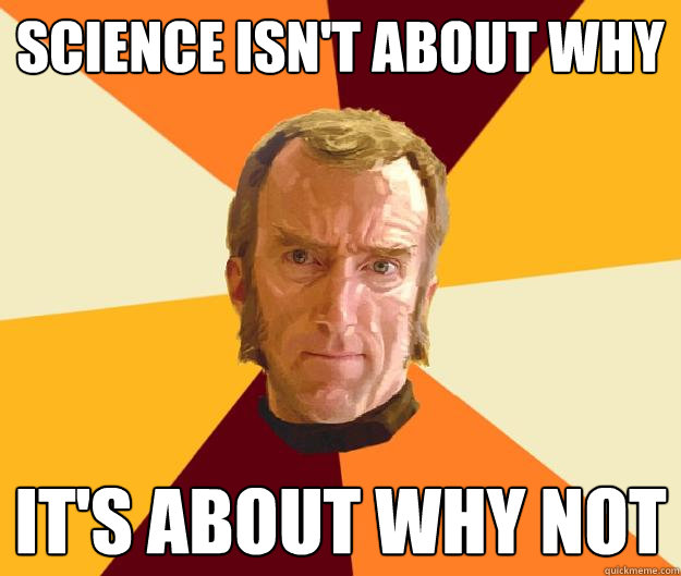 Science isn't about why It's about why not