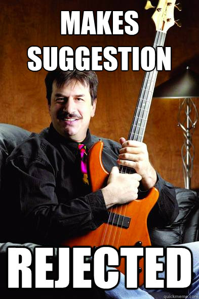 Makes Suggestion Rejected   Typical Bass Player