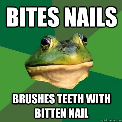 Bites nails Brushes teeth with bitten nail - Bites nails Brushes teeth with bitten nail  Foul Bachelor Frog