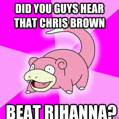 Did you guys hear that Chris Brown beat Rihanna? - Did you guys hear that Chris Brown beat Rihanna?  Slowpoke