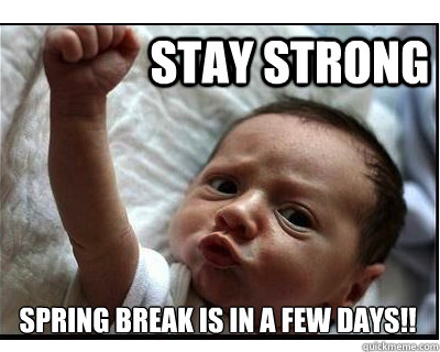 Stay Strong Spring Break is in a few days!!  spring break
