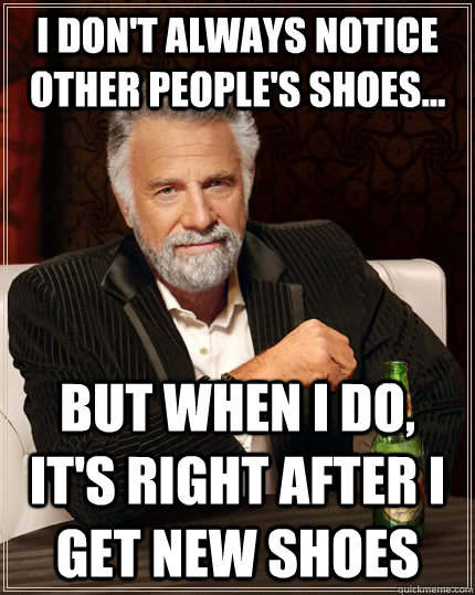 I don't always notice other people's shoes...  but when I do, it's right after I get new shoes - I don't always notice other people's shoes...  but when I do, it's right after I get new shoes  The Most Interesting Man In The World