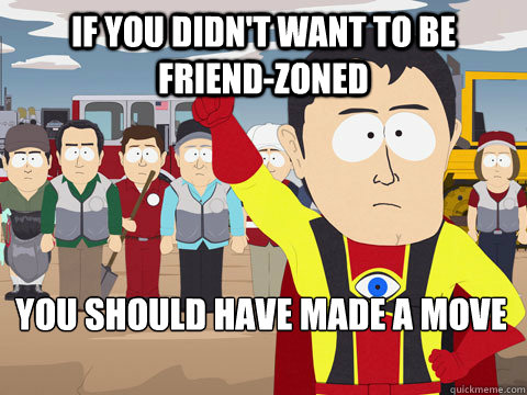 if you didn't want to be friend-zoned you should have made a move - if you didn't want to be friend-zoned you should have made a move  Captain Hindsight