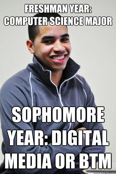 Freshman year: Computer Science Major Sophomore year: Digital Media or BTM