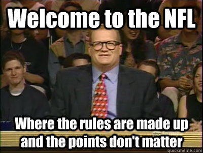 Welcome to the NFL Where the rules are made up and the points don't matter  Its time to play drew carey