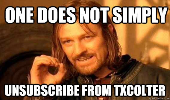 one does not simply Unsubscribe from TxColter - one does not simply Unsubscribe from TxColter  Lord of The Rings meme