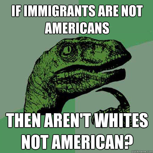 If immigrants are not Americans then aren't whites not american? - If immigrants are not Americans then aren't whites not american?  Philosoraptor