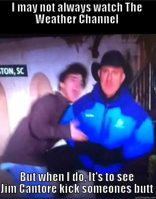 I MAY NOT ALWAYS WATCH THE WEATHER CHANNEL BUT WHEN I DO, IT'S TO SEE JIM CANTORE KICK SOMEONES BUTT Misc