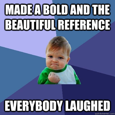 made a bold and the beautiful reference everybody laughed - made a bold and the beautiful reference everybody laughed  Success Kid