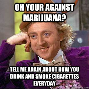 oh your against marijuana? tell me again about how you drink and smoke cigarettes everyday  - oh your against marijuana? tell me again about how you drink and smoke cigarettes everyday   Condescending Wonka