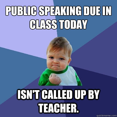 public speaking due in class today Isn't called up by teacher. - public speaking due in class today Isn't called up by teacher.  Success Kid