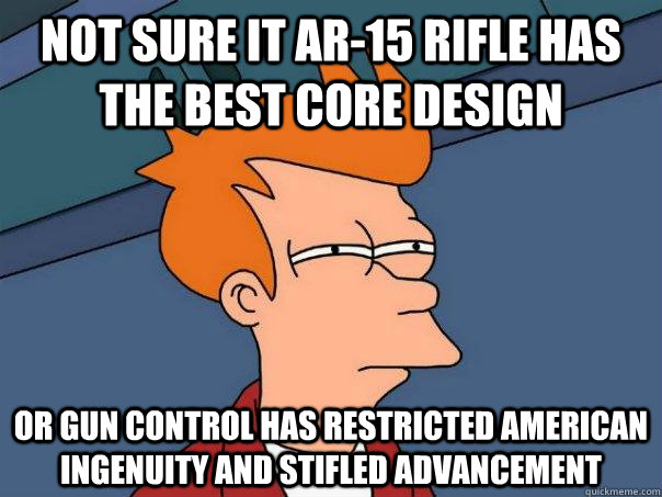 Not sure it Ar-15 rifle has the best core design Or gun control has restricted American ingenuity and stifled advancement - Not sure it Ar-15 rifle has the best core design Or gun control has restricted American ingenuity and stifled advancement  Misc
