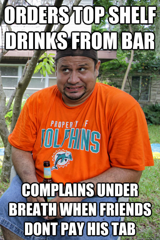 orders top shelf drinks from bar complains under breath when friends dont pay his tab