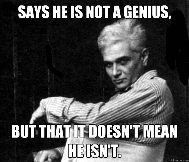 says he is not a genius, but that it doesn't mean he isn't.