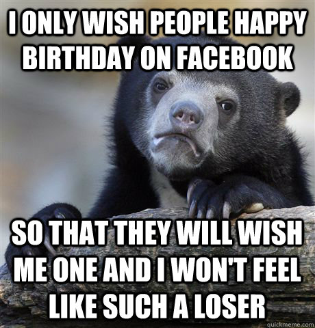 i only wish people happy birthday on facebook so that they will wish me one and i won't feel like such a loser - i only wish people happy birthday on facebook so that they will wish me one and i won't feel like such a loser  Confession Bear