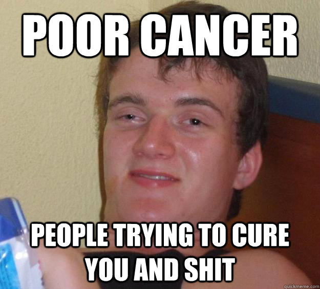 Poor cancer People trying to cure you and shit - Poor cancer People trying to cure you and shit  10 Guy