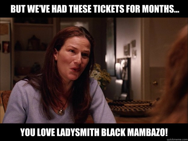 you love ladysmith black mambazo! but we've had these tickets for months...