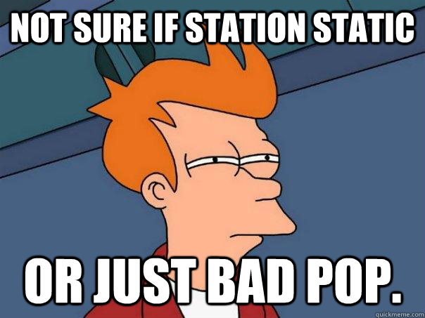 Not sure if station static or just bad Pop. - Not sure if station static or just bad Pop.  Futurama Fry