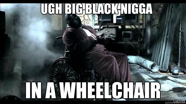 ugh Big Black Nigga in a wheelchair